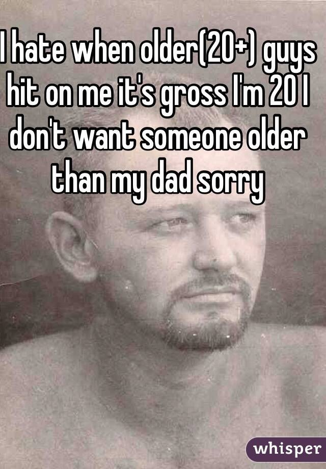 I hate when older(20+) guys hit on me it's gross I'm 20 I don't want someone older than my dad sorry