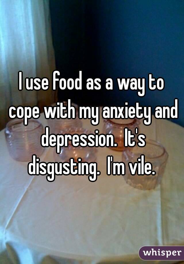 I use food as a way to cope with my anxiety and depression.  It's disgusting.  I'm vile.