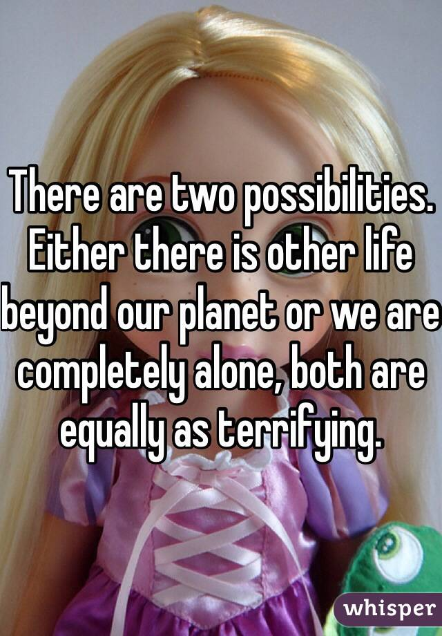 There are two possibilities. Either there is other life beyond our planet or we are completely alone, both are equally as terrifying.