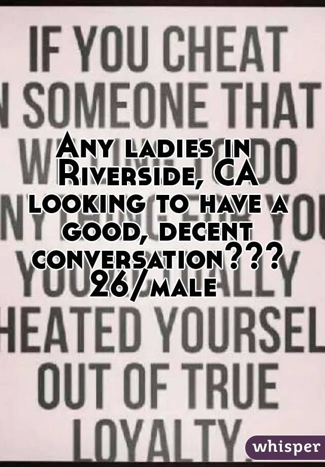Any ladies in Riverside, CA looking to have a good, decent conversation??? 26/male