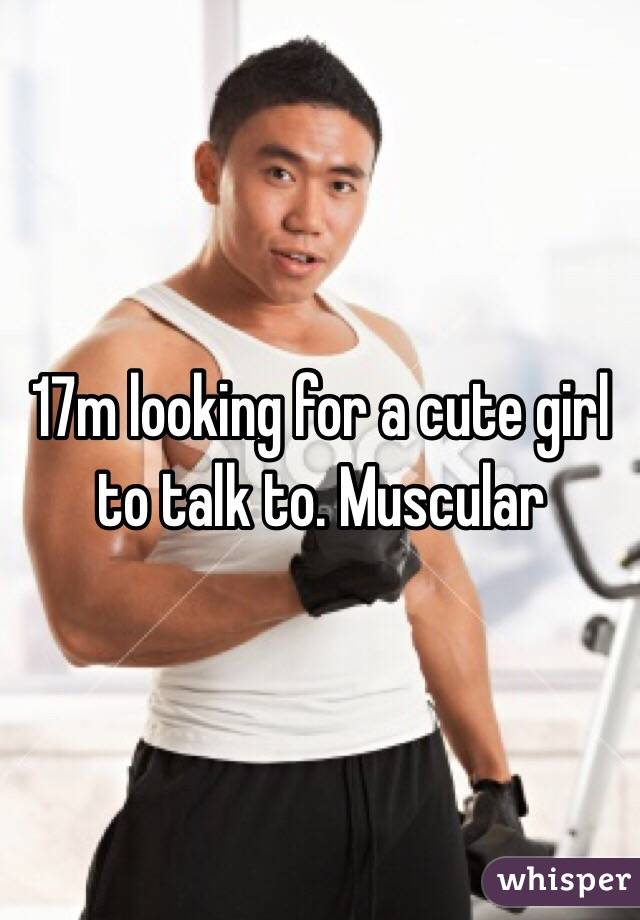 17m looking for a cute girl to talk to. Muscular