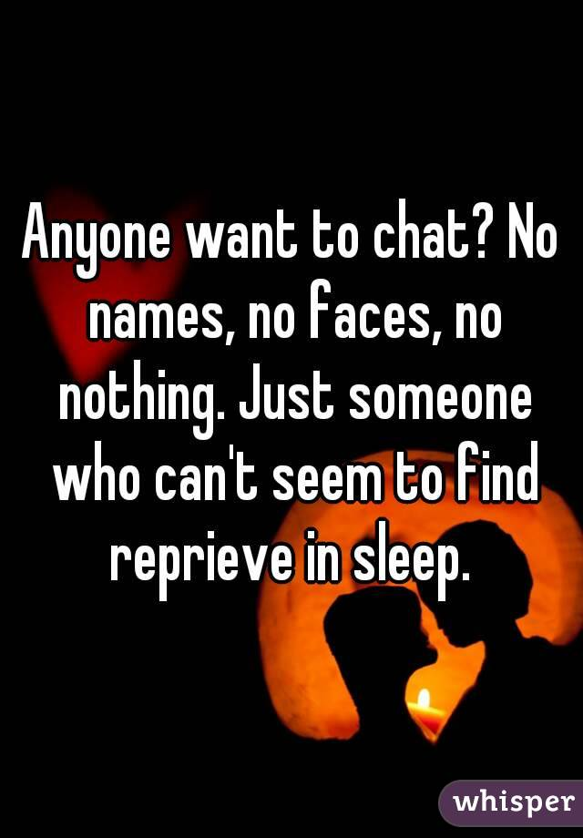 Anyone want to chat? No names, no faces, no nothing. Just someone who can't seem to find reprieve in sleep.