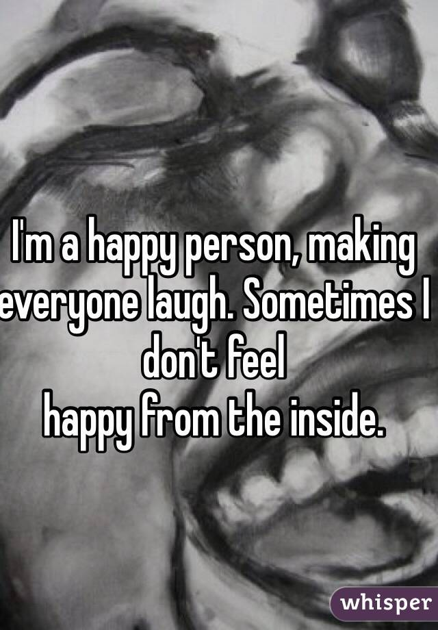 I'm a happy person, making everyone laugh. Sometimes I don't feel happy from the inside.