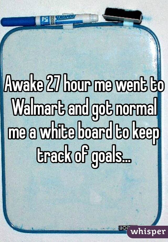 Awake 27 hour me went to Walmart and got normal me a white board to keep track of goals...