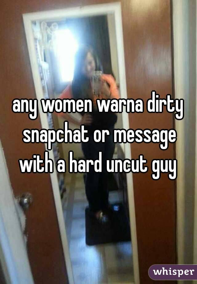 any women warna dirty snapchat or message with a hard uncut guy