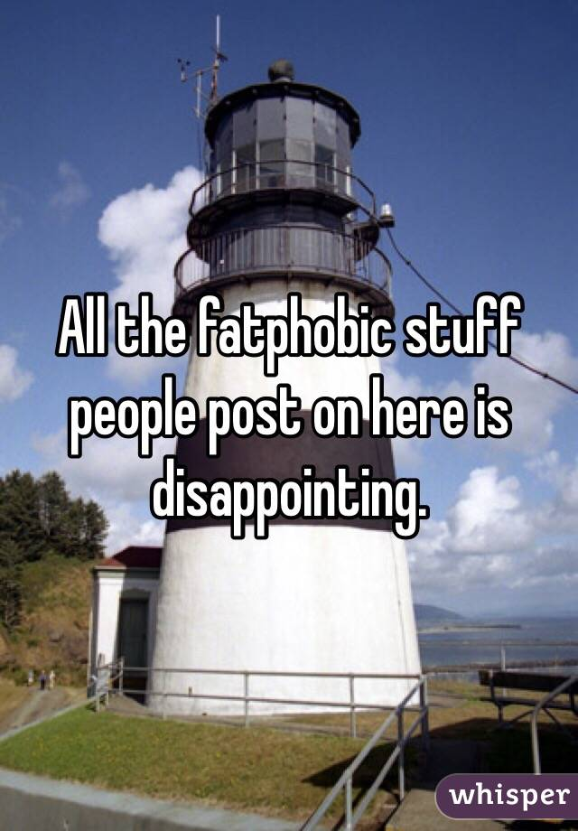 All the fatphobic stuff people post on here is disappointing.
