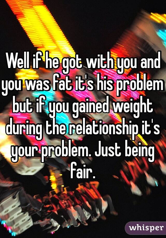 Well if he got with you and you was fat it's his problem but if you gained weight during the relationship it's your problem. Just being fair.
