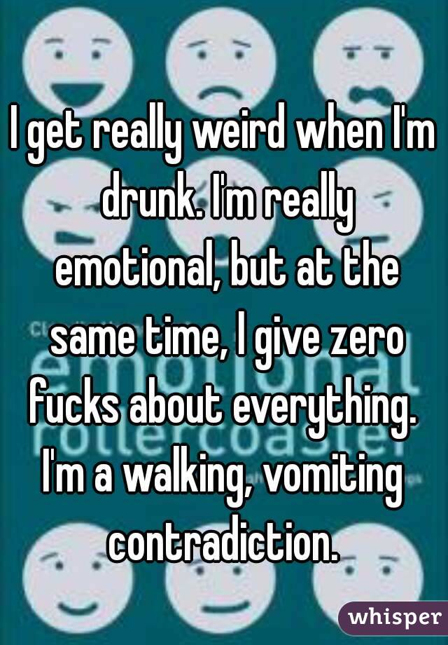 I get really weird when I'm drunk. I'm really emotional, but at the same time, I give zero fucks about everything.  I'm a walking, vomiting contradiction.