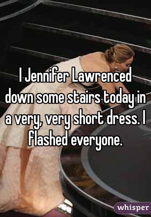 I Jennifer Lawrenced down some stairs today in a very, very short dress. I flashed everyone.