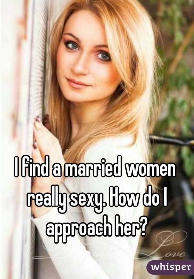 I find a married women really sexy. How do I approach her?