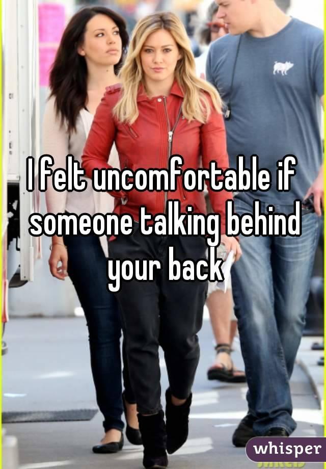 I felt uncomfortable if someone talking behind your back