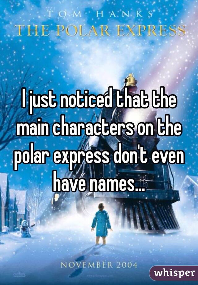 I just noticed that the main characters on the polar express don't even have names...