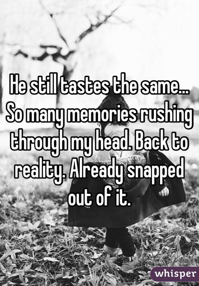 He still tastes the same... So many memories rushing through my head. Back to reality. Already snapped out of it.