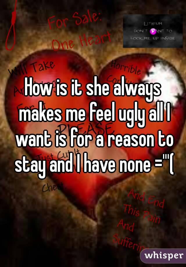 How is it she always makes me feel ugly all I want is for a reason to stay and I have none ='''(