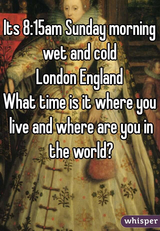 Its 8:15am Sunday morning wet and cold  London England What time is it where you live and where are you in the world?
