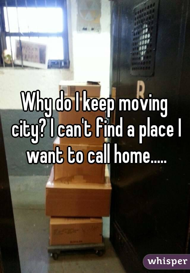 Why do I keep moving city? I can't find a place I want to call home.....