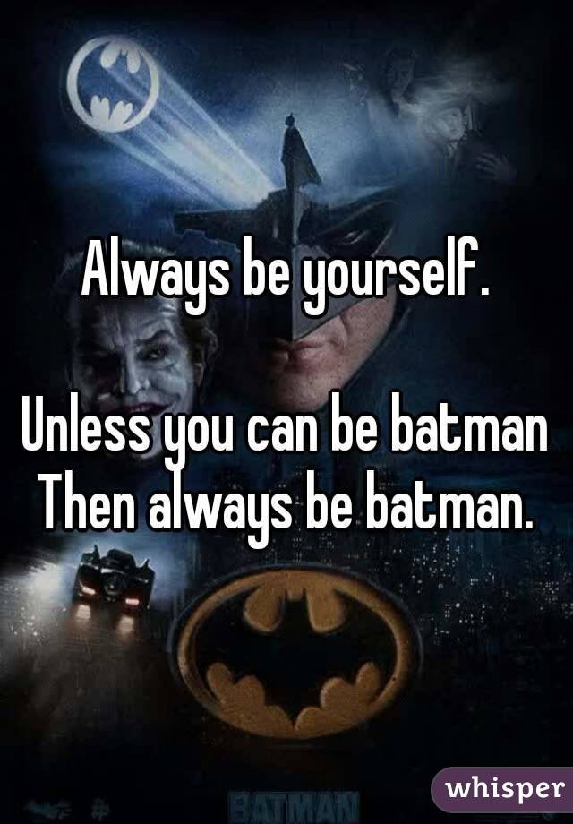 Always be yourself.  Unless you can be batman Then always be batman.