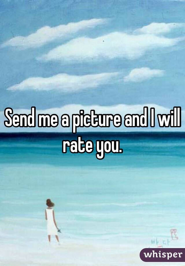 Send me a picture and I will rate you.