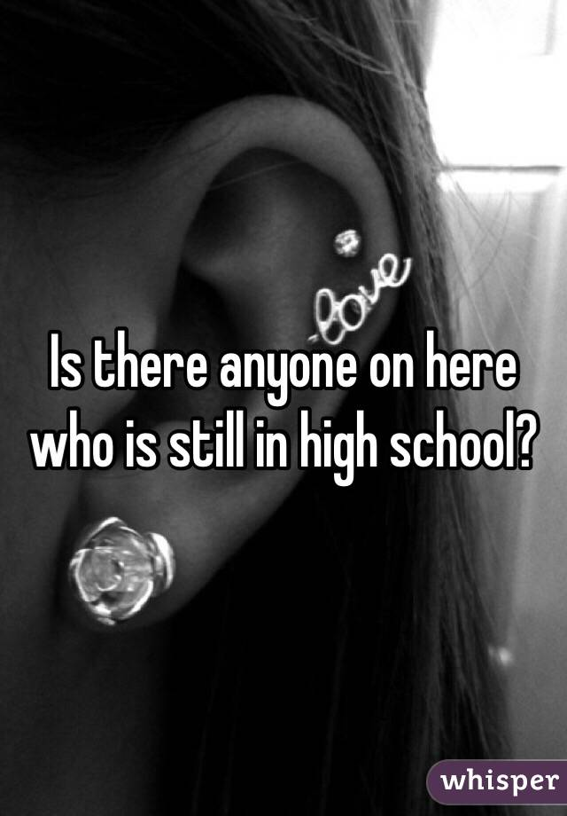 Is there anyone on here who is still in high school?