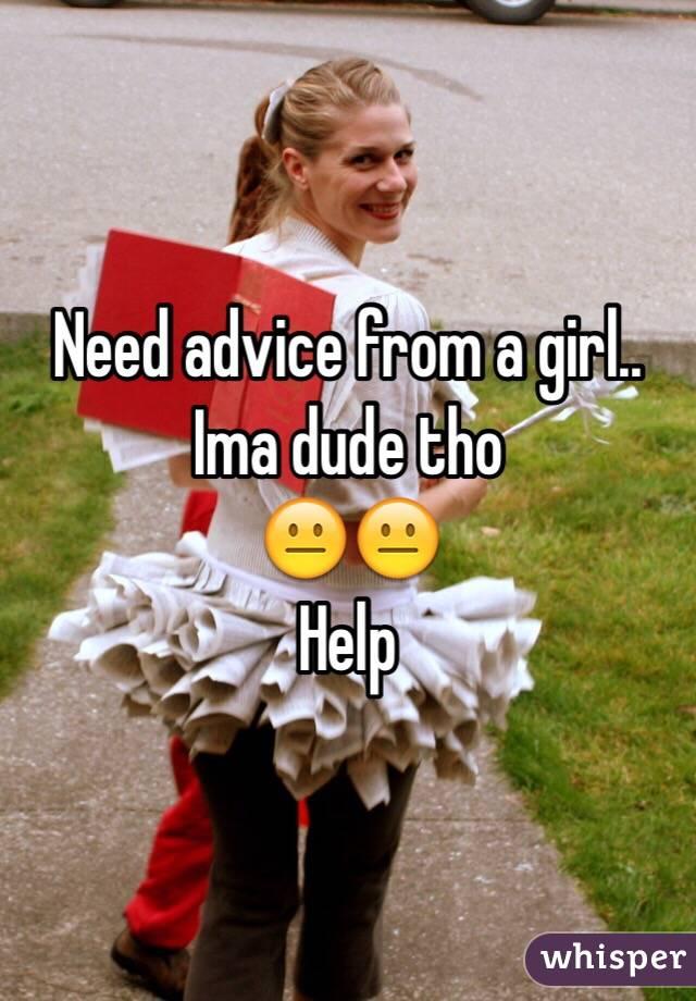 Need advice from a girl.. Ima dude tho 😐😐 Help