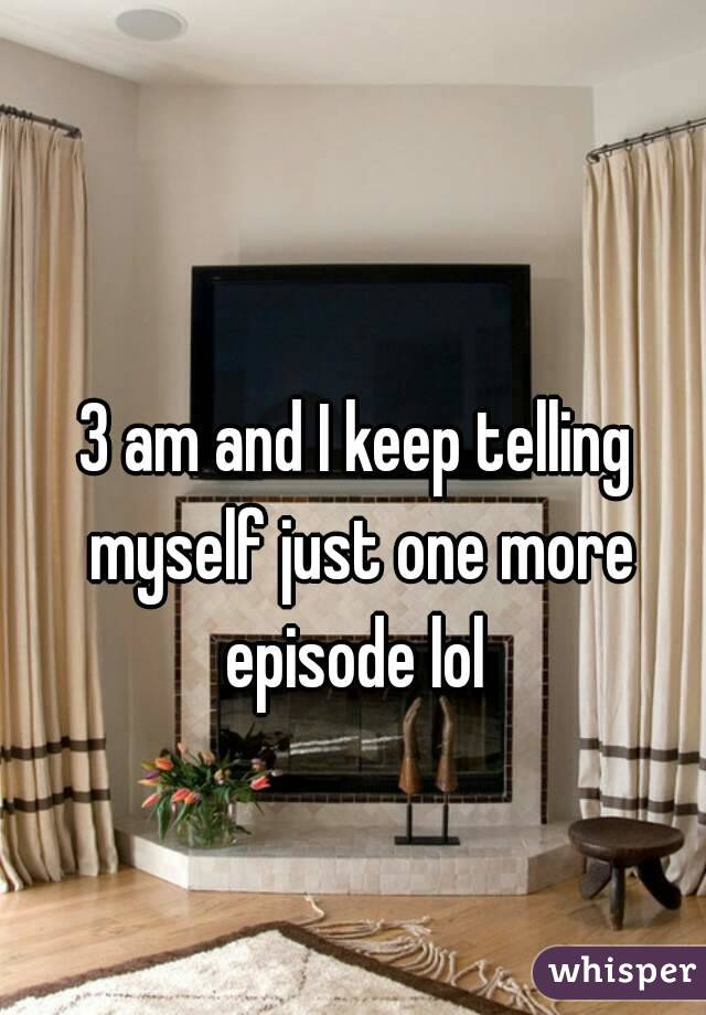 3 am and I keep telling myself just one more episode lol