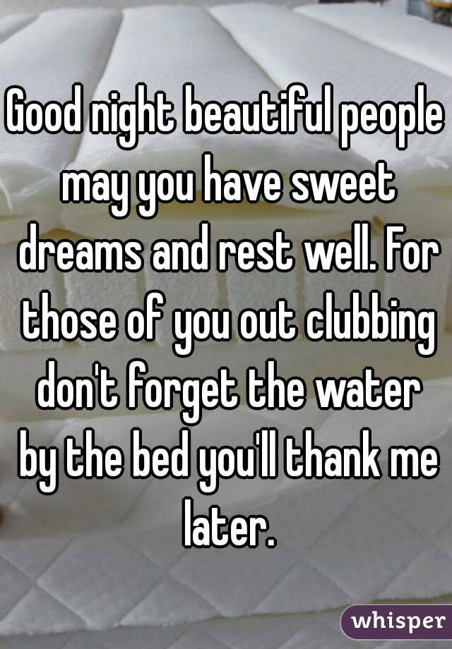 Good night beautiful people may you have sweet dreams and rest well. For those of you out clubbing don't forget the water by the bed you'll thank me later.