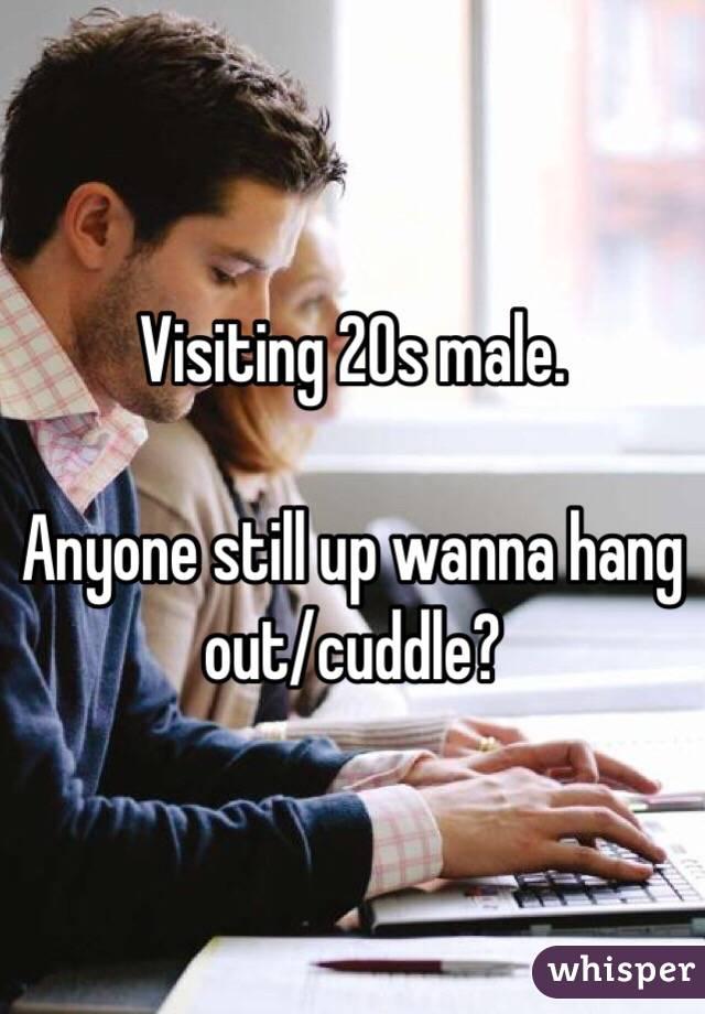 Visiting 20s male.  Anyone still up wanna hang out/cuddle?