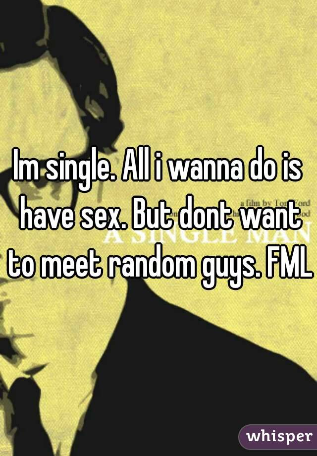 Im single. All i wanna do is have sex. But dont want to meet random guys. FML