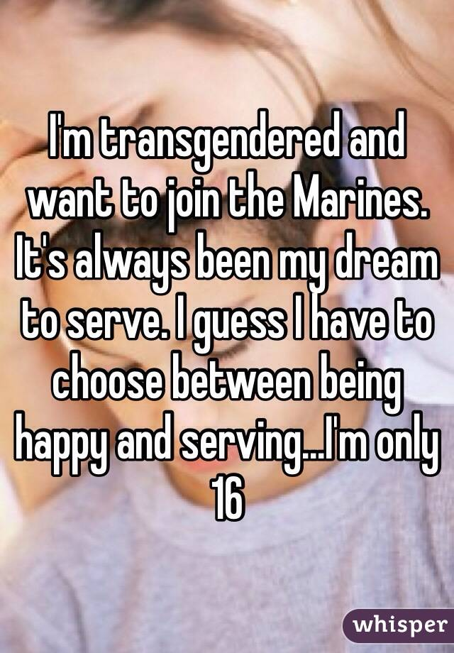 I'm transgendered and want to join the Marines. It's always been my dream to serve. I guess I have to choose between being happy and serving...I'm only 16