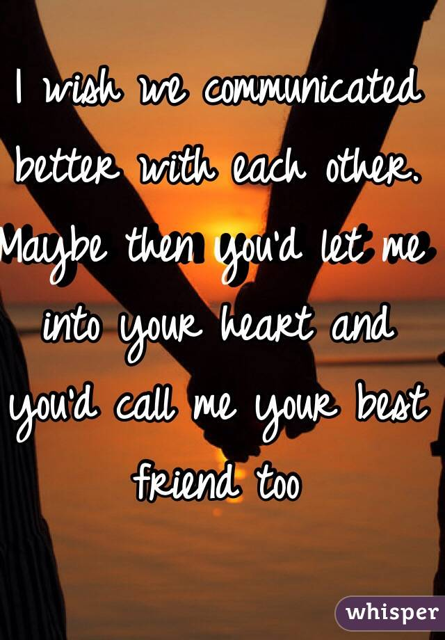 I wish we communicated better with each other. Maybe then you'd let me into your heart and you'd call me your best friend too