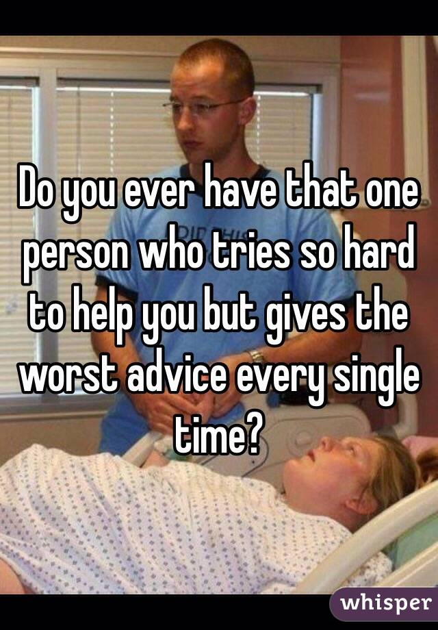 Do you ever have that one person who tries so hard to help you but gives the worst advice every single time?