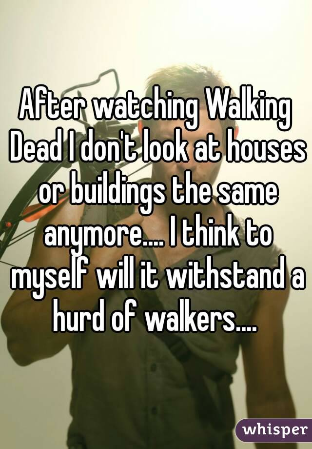 After watching Walking Dead I don't look at houses or buildings the same anymore.... I think to myself will it withstand a hurd of walkers....