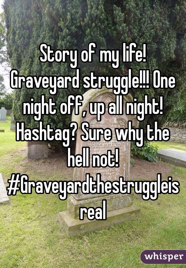 Story of my life! Graveyard struggle!!! One night off, up all night! Hashtag? Sure why the hell not!  #Graveyardthestruggleisreal