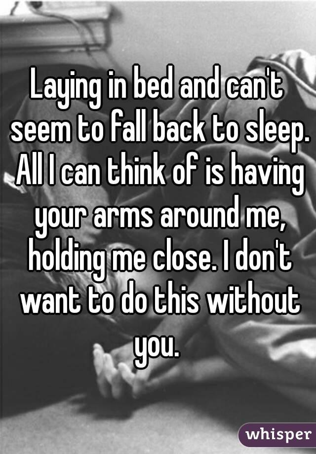 Laying in bed and can't seem to fall back to sleep. All I can think of is having your arms around me, holding me close. I don't want to do this without you.