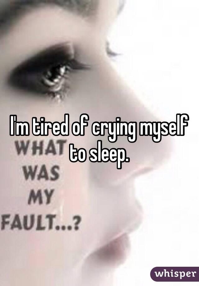 I'm tired of crying myself to sleep.