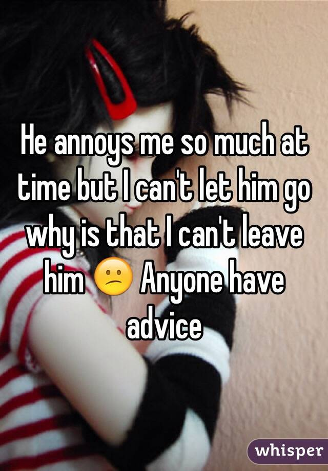 He annoys me so much at time but I can't let him go why is that I can't leave him 😕 Anyone have advice
