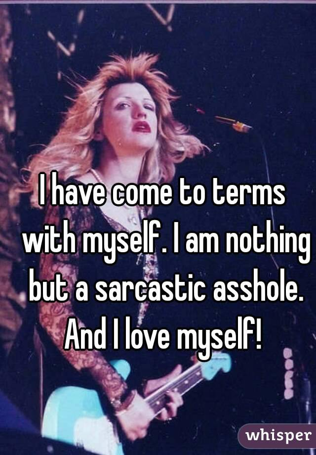 I have come to terms with myself. I am nothing but a sarcastic asshole. And I love myself!