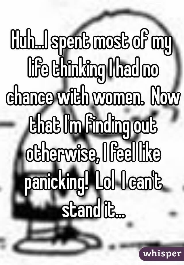 Huh...I spent most of my life thinking I had no chance with women.  Now that I'm finding out otherwise, I feel like panicking!  Lol  I can't stand it...