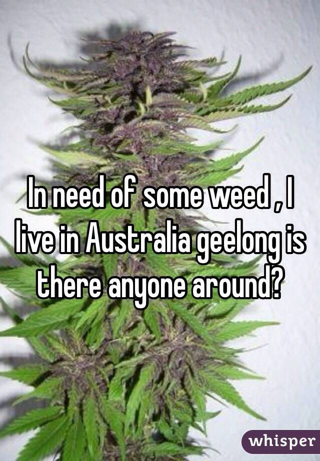 In need of some weed , I live in Australia geelong is there anyone around?