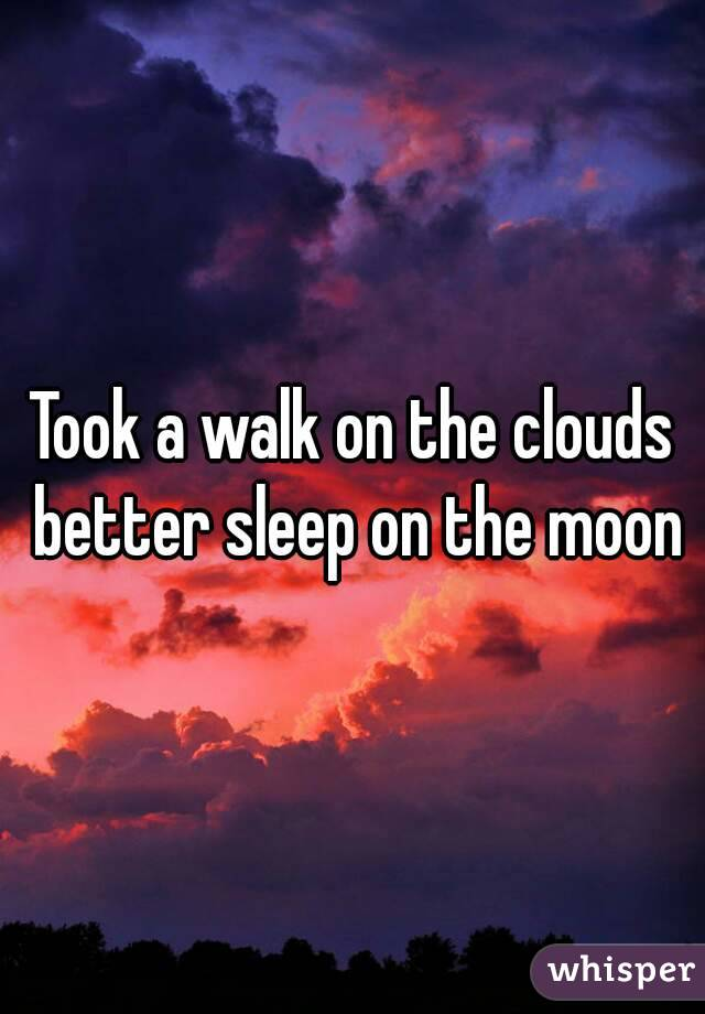 Took a walk on the clouds better sleep on the moon