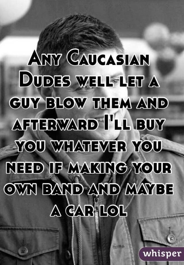 Any Caucasian Dudes well let a guy blow them and afterward I'll buy you whatever you need if making your own band and maybe a car lol