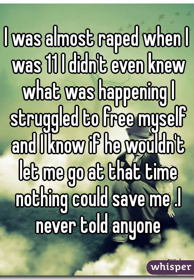 I was almost raped when I was 11 I didn't even knew what was happening I struggled to free myself and I know if he wouldn't let me go at that time nothing could save me .I never told anyone
