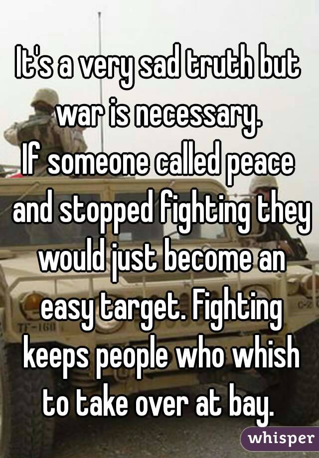 It's a very sad truth but war is necessary.  If someone called peace and stopped fighting they would just become an easy target. Fighting keeps people who whish to take over at bay.