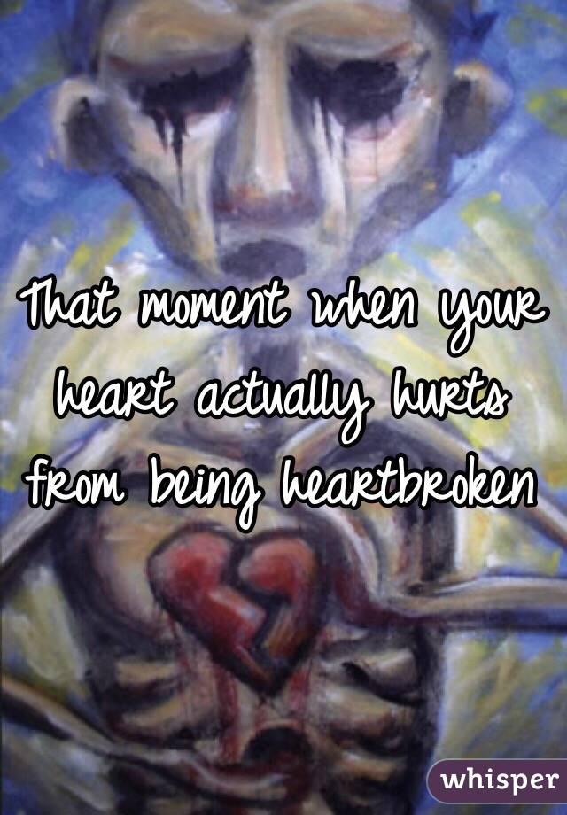 That moment when your heart actually hurts from being heartbroken