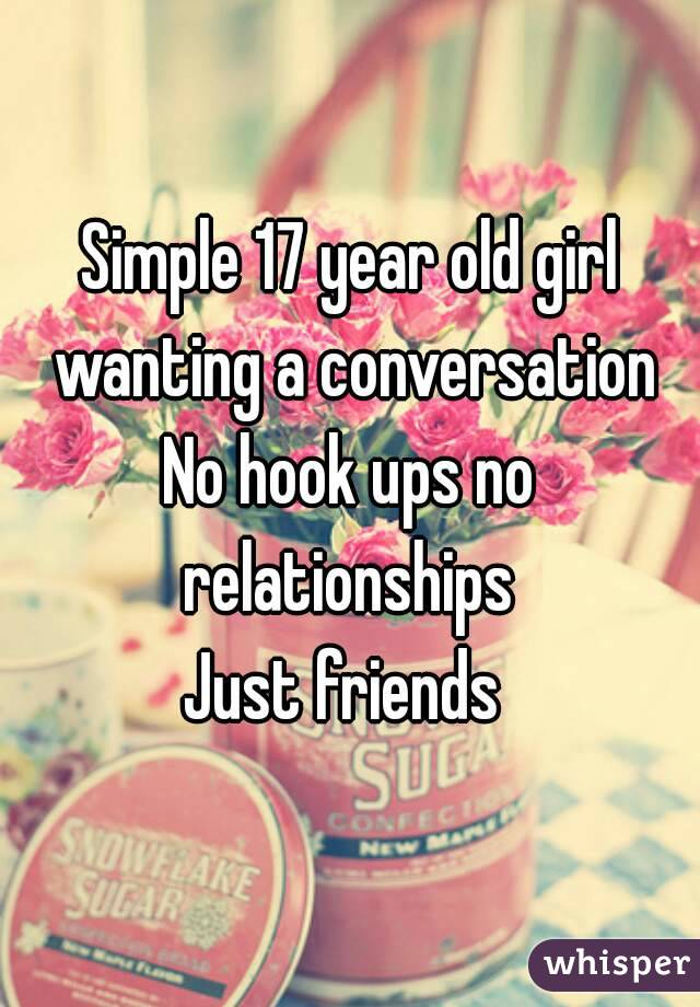 Simple 17 year old girl wanting a conversation No hook ups no relationships  Just friends