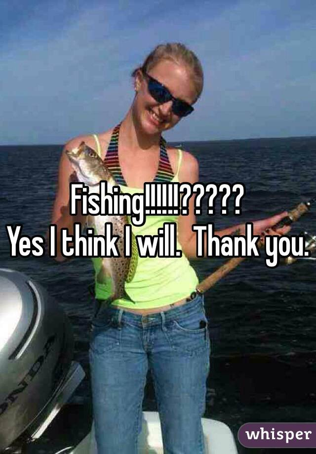 Fishing!!!!!!????? Yes I think I will.  Thank you.