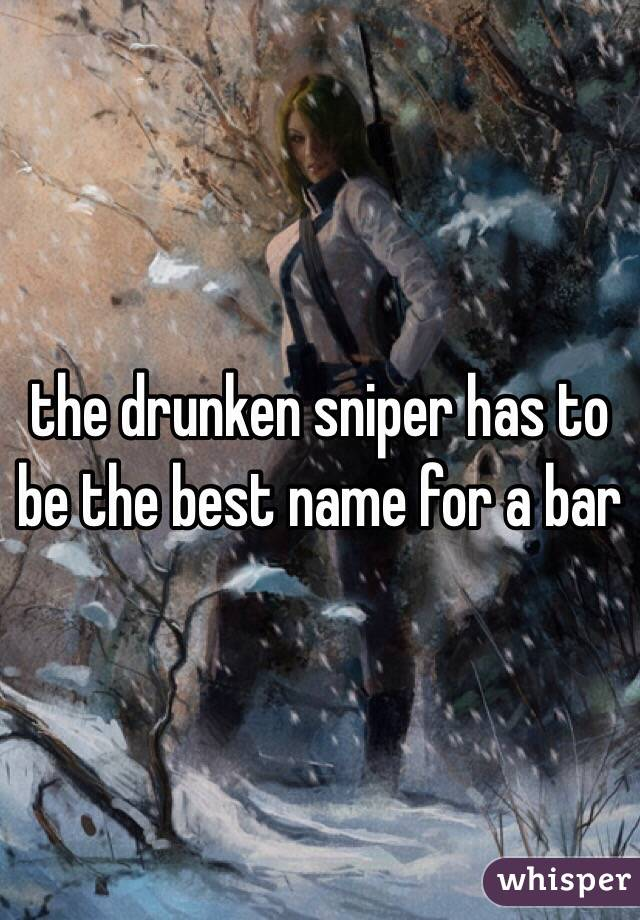 the drunken sniper has to be the best name for a bar