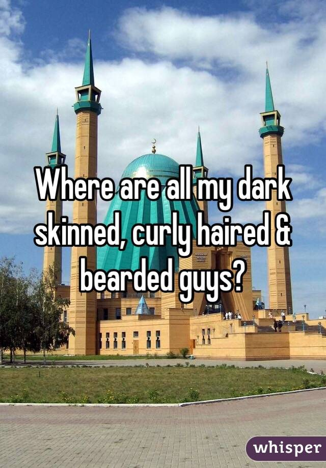 Where are all my dark skinned, curly haired & bearded guys?