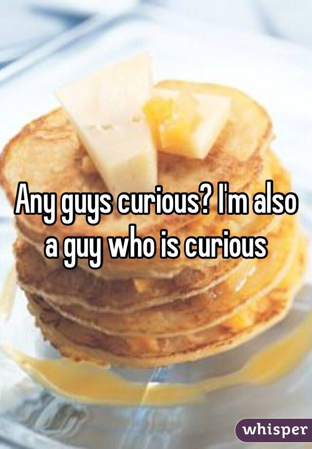 Any guys curious? I'm also a guy who is curious