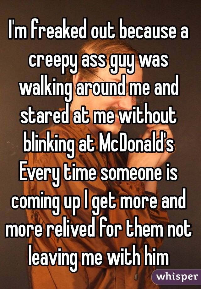 I'm freaked out because a creepy ass guy was walking around me and stared at me without blinking at McDonald's Every time someone is coming up I get more and more relived for them not leaving me with him